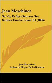 Jean Meschinot: Sa Vie Et Ses Oeuvres Ses Satires Contre Louis XI (1896) - Jean Meschinot, Arthur Le Moyne De La Borderie