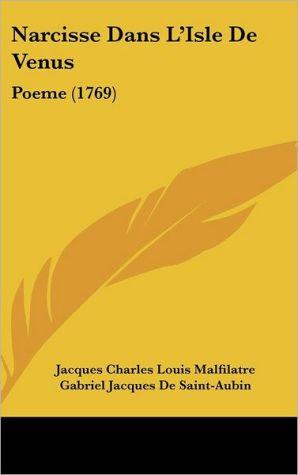 Narcisse Dans L'Isle de Venus: Poeme (1769) - Jacques Charles Louis Malfilatre, Gabriel Jacques De Saint-Aubin