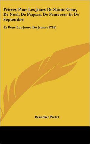 Prieres Pour Les Jours de Sainte Cene, de Noel, de Paques, de Pentecote Et de Septembre: Et Pour Les Jours de Jeune (1793) - Benedict Pictet
