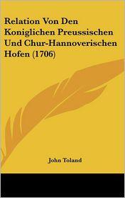 Relation Von Den Koniglichen Preussischen Und Chur-Hannoverischen Hofen (1706) - John Toland