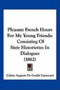 Pleasant French Hours for My Young Friends: Consisting of Sixty Historiettes in Dialogues (1862)