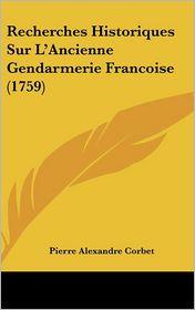 Recherches Historiques Sur L'Ancienne Gendarmerie Francoise (1759) - Pierre Alexandre Corbet