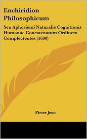 Enchiridion Philosophicum: Seu Aphorismi Naturalis Cognitionis Humanae Concatenatum Ordinem Complectentes (1690) - Pieter Jens