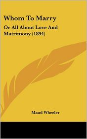 Whom to Marry: Or All about Love and Matrimony (1894) - Maud Wheeler