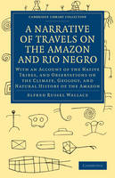 A Narrative of Travels on the Amazon and Rio Negro, with an Account of the Native Tribes, and Observations on the Climate, Geology, and Natural History of the Amazon - Alfred Russel Wallace