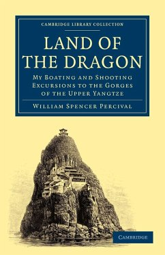 Land of the Dragon: My Boating and Shooting Excursions to the Gorges of the Upper Yangtze - Percival, William Spencer William Spencer, Percival