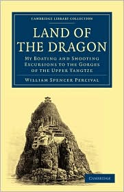 Land of the Dragon: My Boating and Shooting Excursions to the Gorges of the Upper Yangtze (Cambridge Library Collection - Travel and Exploration in Asia)