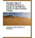 Savage Man in Central Africa; A Study of Primitive Races in the French Congo - Adolphe Louis Cureau