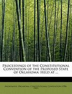 Proceedings of the Constitutional Convention of the Proposed State of Oklahoma: Held at ...