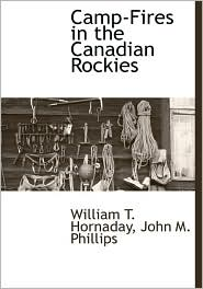 Camp-Fires In The Canadian Rockies - William T. Hornaday