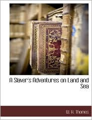 A Slaver's Adventures On Land And Sea - W. H. Thomes