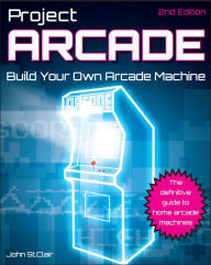 Project Arcade: Build Your Own Arcade Machine - John St. Clair