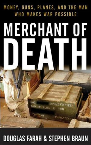 Merchant of Death: Money, Guns, Planes, and the Man Who Makes War Possible - Douglas Farah, Stephen Braun