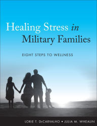 Healing Stress in Military Families: Eight Steps to Wellness - Lorie T. DeCarvalho