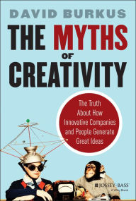 The Myths of Creativity: The Truth About How Innovative Companies and People Generate Great Ideas - David Burkus