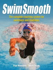 Swim Smooth: Improve your Swimming Technique with The Complete Coaching System for Swimmers & Triathletes - Paul Newsome, Adam Young