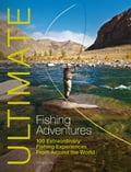 Ultimate Fishing Adventures: 100 Extraordinary Fishing Experiences from Around the World - Henry Gilbey