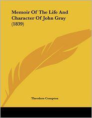 Memoir Of The Life And Character Of John Gray (1839) - Theodore Compton