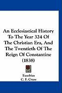 An Ecclesiastical History to the Year 324 of the Christian Era, and the Twentieth of the Reign of Constantine (1838)