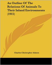 An Outline Of The Relations Of Animals To Their Inland Environments (1915) - Charles Christopher Adams