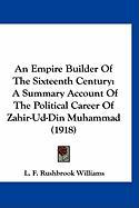 An Empire Builder of the Sixteenth Century: A Summary Account of the Political Career of Zahir-Ud-Din Muhammad (1918)