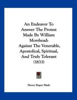 An Endeavor to Answer the Protest Made by William Morshead: Against the Venerable, Apostolical, Spiritual, and Truly Tolerant (1833)