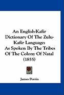 An English-Kafir Dictionary of the Zulu-Kafir Language: As Spoken by the Tribes of the Colony of Natal (1855)