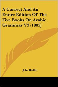 A Correct And An Entire Edition Of The Five Books On Arabic Grammar V3 (1805) - John Baillie