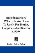 Auto-Suggestion: What It Is and How to Use It for Health, Happiness and Success (1909)
