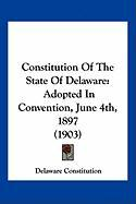 Constitution of the State of Delaware: Adopted in Convention, June 4th, 1897 (1903)