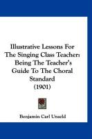 Illustrative Lessons for the Singing Class Teacher: Being the Teacher's Guide to the Choral Standard (1901)