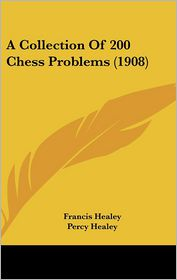 A Collection Of 200 Chess Problems (1908) - Francis Healey, Percy Healey (Editor)