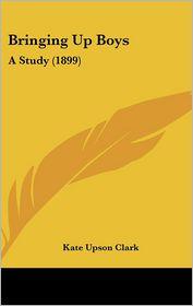 Bringing Up Boys - Kate Upson Clark
