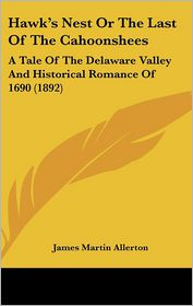 Hawk's Nest or the Last of the Cahoonshees: A Tale of the Delaware Valley and Historical Romance of 1690 (1892) - James Martin Allerton