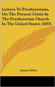 Letters To Presbyterians, On The Present Crisis In The Presbyterian Church In The United States (1833) - Samuel Miller