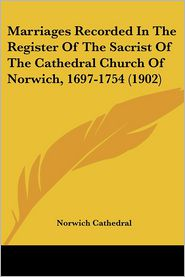 Marriages Recorded In The Register Of The Sacrist Of The Cathedral Church Of Norwich, 1697-1754 (1902) - Norwich Cathedral