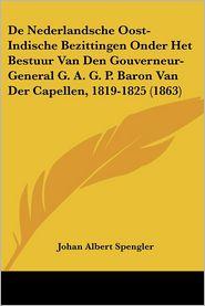De Nederlandsche Oost-Indische Bezittingen Onder Het Bestuur Van Den Gouverneur-General A.G.P. Baron Van Der Capellen, 1819-1825 (1863)