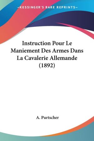 Instruction Pour Le Maniement Des Armes Dans La Cavalerie Allemande (1892) - A. Purtscher