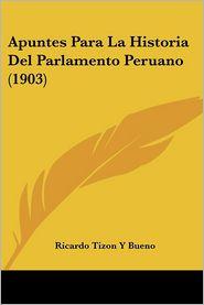 Apuntes Para La Historia Del Parlamento Peruano (1903) - Ricardo Tizon Y Bueno