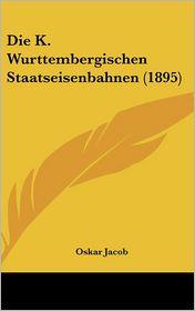 Die K. Wurttembergischen Staatseisenbahnen (1895) - Oskar Jacob