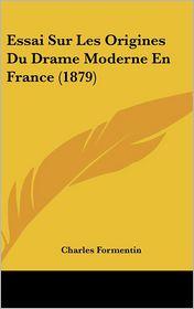 Essai Sur Les Origines Du Drame Moderne En France (1879) - Charles Formentin