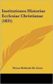 Institutiones Historiae Ecclesiae Christianae (1835) - Petrus Hofstede De Groot