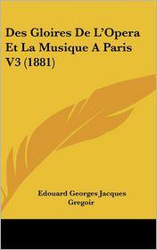 Des Gloires De L'Opera Et La Musique A Paris V3 (1881) - Edouard Georges Jacques Gregoir