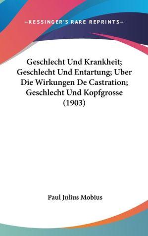 Geschlecht Und Krankheit; Geschlecht Und Entartung; Uber Die Wirkungen De Castration; Geschlecht Und Kopfgrosse (1903) - Paul Julius Mobius