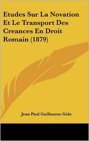 Etudes Sur La Novation Et Le Transport Des Creances En Droit Romain (1879) - Jean Paul Guillaume Gide