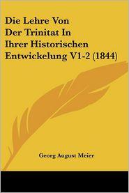 Die Lehre Von Der Trinitat In Ihrer Historischen Entwickelung V1-2 (1844) - Georg August Meier