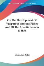 On the Development of Viviparous Osseous Fishes and of the Atlantic Salmon (1885) - John Adam Ryder