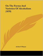 On The Forms And Varieties Of Alcoholism (1878) - Arthur P. Hayne