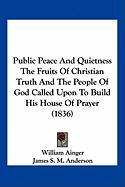 Public Peace and Quietness the Fruits of Christian Truth and the People of God Called Upon to Build His House of Prayer (1836)