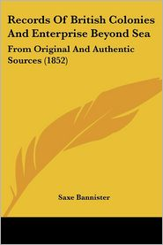 Records Of British Colonies And Enterprise Beyond Sea - Saxe Bannister